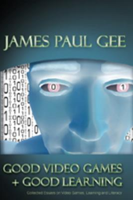 Good Video Games And Good Learning Collected Essays On Video Games  Good Video Games And Good Learning Collected Essays On Video Games  Learning And Literacy By James Paul Gee