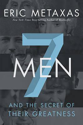 7 Men: And the Secret of Their Greatness by Eric Metaxas