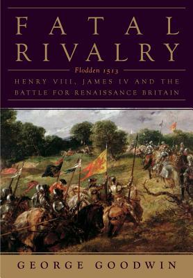 Fatal Rivalry: Flodden, 1513: Henry VIII and James...