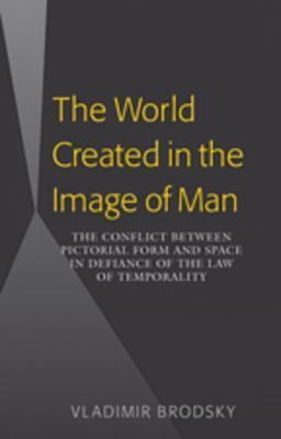 The World Created in the Image of Man: The Conflict Between Pictorial Form and Space in Defiance of the Law of Temporality