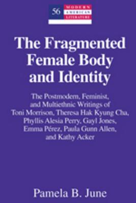 The Fragmented Female Body and Identity: The Postmodern, Feminist, and Multiethnic Writings of Toni Morrison, Theresa Hak Kyung Cha, Phyllis Alesia Perry, Gayl Jones, Emma Perez, Paula Gunn Allen, and Kathy Acker
