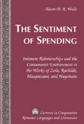 The Sentiment of Spending; Intimate Relationships and the Consumerist Environment in the Works of Zola, Rachilde, Maupassant, and Huysmans