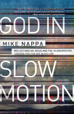 God in Slow Motion: Reflections on Jesus and the 10 Unexpected Lessons You Can See in His Life