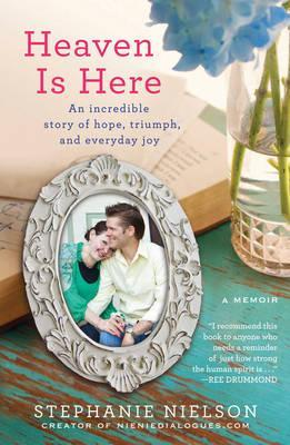 Heaven is here: an incredible story of hope, triumph, and everyday joy by Stephanie Nielson