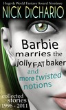 Barbie Marries the Jolly Fat Baker and More Twisted Notions: Collected Stories 1996 - 2011