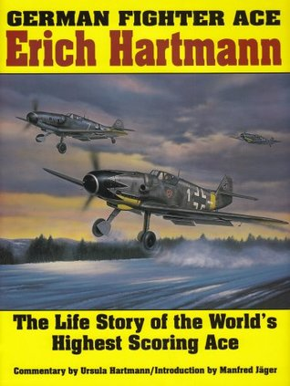 German Fighter Ace Erich Hartmann: The Life Story of the World's Highest Scoring Ace