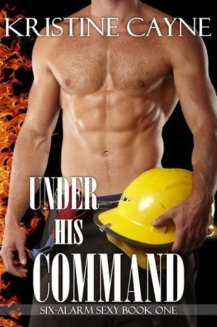 Under His Command (Six-Alarm Sexy, #1) by Kristine Cayne