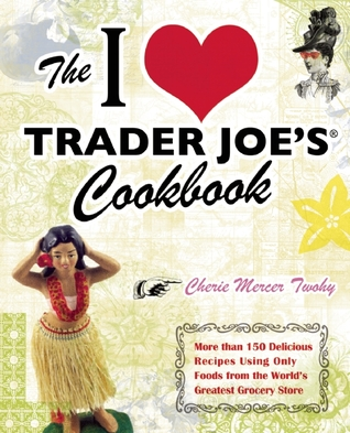 The I Love Trader Joe's Cookbook: More than 150 Delicious Recipes Using Only Foods from the World's Greatest Grocery Store