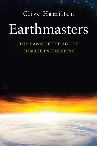 Earthmasters: The Dawn of the Age of Climate Engineering