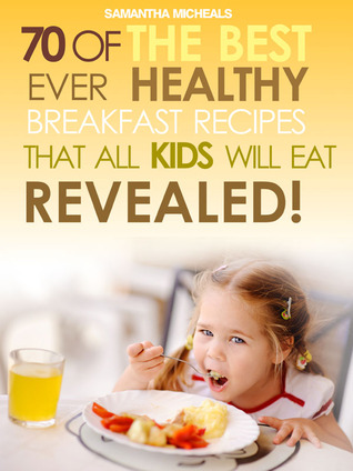 Kids Recipes Books: 70 Of The Best Ever Breakfast Recipes That All Kids Will Eat…..Revealed!