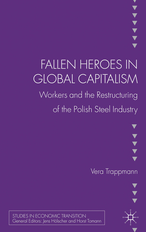 Fallen heroes in global capitalism: Workers and the Restructuring of the Polish Steel Industry