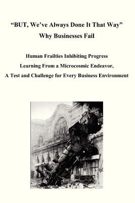 BUT, We've Always Done It That Way Why Businesses Fail: Human Frailties Inhibiting Progress Learning From a Microcosmic Endeavor, A Test and Challenge for Every Business Environment