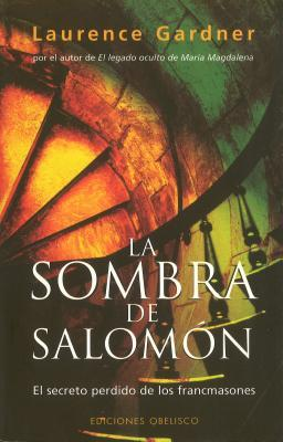 La Sombra De Salomon/ the Shadow of Solomon: El Secreto Perdido De Los Francmasones / the Lost Secret of the Freemasons por Laurence Gardner
