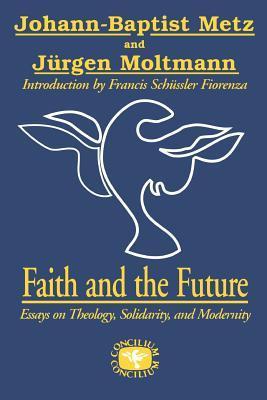 Faith And The Future Essays On Theology Solidarity And Modernity  Faith And The Future Essays On Theology Solidarity And Modernity By  Johann Baptist Metz
