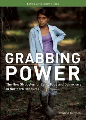 Grabbing Power: The New Struggles for Land, Food and Democracy in Northern Honduras