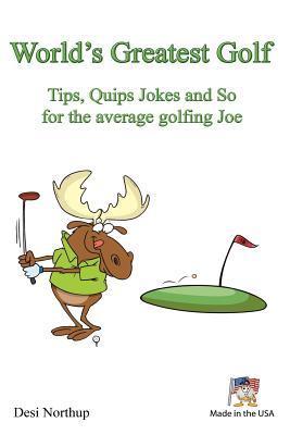World's Greatest Golf Tips, Quips Jokes and So for the Average Golfing Joe