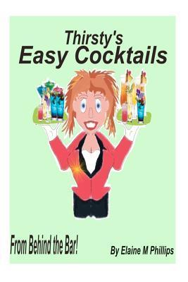 Thirsty's Easy Cocktails: A Collection of Simple Recipes, No Fancy Stuff Required. No Shakers, No Strainers, No Blenders, No Measuring Cups, Just Easy Peasy!! Let Me Say That Again, Easy Peasy!