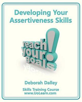 Developing Your Assertiveness Skills and Confidence in Your Communication to Achieve Success: How to Build Your Confidence and Assertiveness to Handle Difficult Situations and People Successfully. Increase Your Self Esteem. Communicate Your Feelings an...