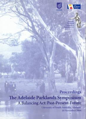 The Adelaide Parklands Symposium: A Balancing Act: Past, Present, Future, University Of South Australia, Adelaide 10 November 2006