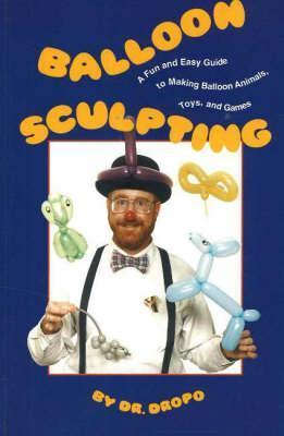 Balloon Sculpting: A Fun and Easy Guide to Making Balloon Animals, Toys, and Games
