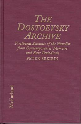 the-dostoevsky-archive-firsthand-accounts-of-the-novelist-from-contemporaries-memoirs-and-rare-periodicals-most-translated-into-english-for-the-first-time-with-detailed-lifetime-chronology-and-annotated-bibliography