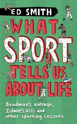What Sport Tells Us About Life: Bradmans Average, Zidanes Kiss And Other Sporting Lessons. Ed Smith