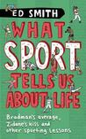 What Sport Tells Us About Life: Bradman's Average, Zidane's Kiss And Other Sporting Lessons. Ed Smith