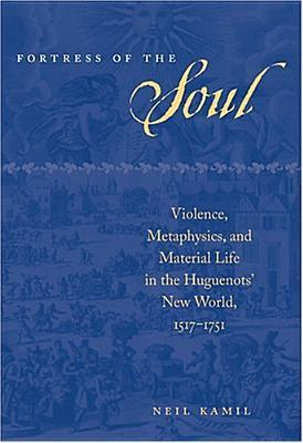 Fortress of the Soul: Violence, Metaphysics, and Material Life in the Huguenots' New World, 1517-1751