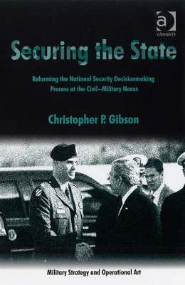 Securing the State: Reforming the National Security Decisionmaking Process at the Civil-Military Nexus