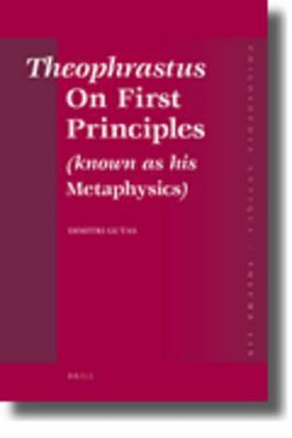 Theophrastus on First Principles (Known as His Metaphysics): Greek Text and Medieval Arabic Translation, Edited and Translated with Introduction, Commentaries and Glossaries, as Well as the Medieval Latin Translation, and with an Excursus on Graeco-Ara...