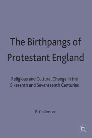 the-birthpangs-of-protestant-england-religious-and-cultural-change-in-the-sixteenth-and-seventeenth-centuries