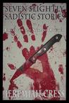 Seven Slightly Sadistic Stories by Jeremiah Cress
