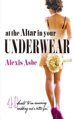 At the Altar in Your Underwear: 40 Secrets to an Amazing Wedding and a Better You