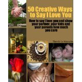 50 Creative Ways to Say I Love You: How to say I love you and show your partner, your kids and your parents how much you care (A 50 Ways Book)