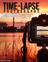 Time-lapse Photography: A Complete Introduction to Shooting, Processing and Rendering Timelapse Movies with a DSLR Camera