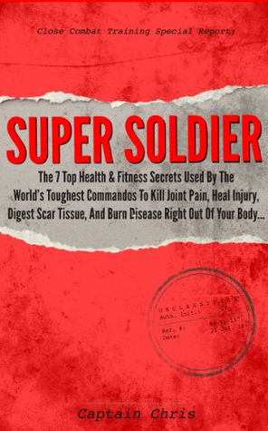Super Soldier - The 7 Top Health & Fitness Secrets Used By The World's Toughest Commandos To Kill Joint Pain, Heal Injury, Digest Scar Tissue, And Burn Disease Right Out Of Your Body