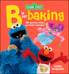 Sesame Street: B is for Baking: 50 Yummy Dishesto Make Together