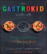 The Gastrokid Cookbook: Feeding a Foodie Family in a Fast-Food World
