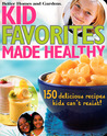 Kid Favorites Made Healthy: 150 Delicious Recipes Kids Can't Resist!