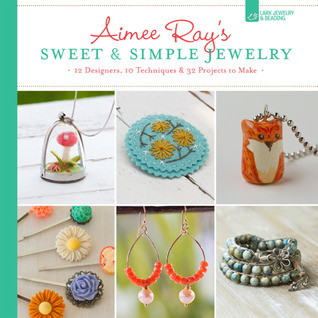 Aimee Ray's Sweet Simple Jewelry: 17 Designers, 10 Techniques 32 Projects to Make