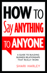 How to Say Anything to Anyone: A Guide to Building Business Relationships That Really Work