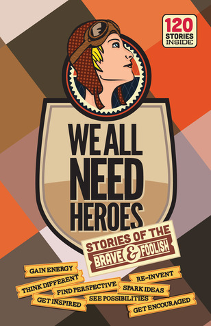 We All Need Heroes: Stories of the Brave and Foolish