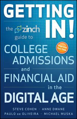 Getting In: The Zinch Guide to College Admissions  Financial Aid in the Digital Age by Steve Cohen