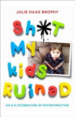 Sh*t My Kids Ruined by Julie Haas Brophy