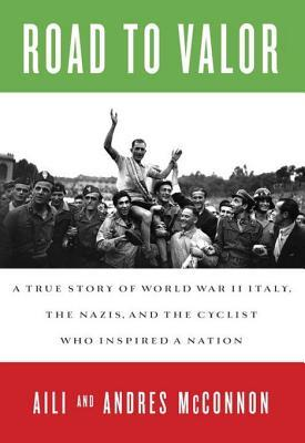 Road to Valor: A True Story of WWII Italy, the Nazis, and the Cyclist Who Inspired a Nation