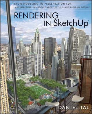 Rendering in Sketchup: From Modeling to Presentation for Architecture, Landscape Architecture, and Interior Design