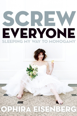 Screw Everyone: Sleeping My Way to Monogamy