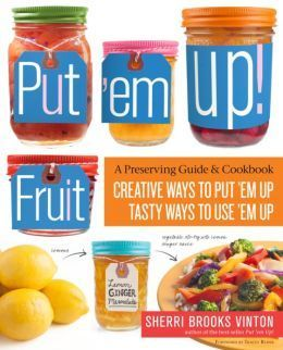 Put 'em Up! Fruit: Creative Recipes for Making and Using Fresh Fruit Preserves, Chutneys, Infusions, and Pickles