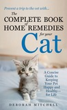 The Complete Book of Home Remedies for Your Cat: A Concise Guide for Keeping Your Pet Healthy and Happy - For Life