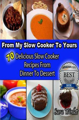 From My Slow Cooker to Yours : 70 Delicious Slow Cooker Recipes From Dinner To Dessert